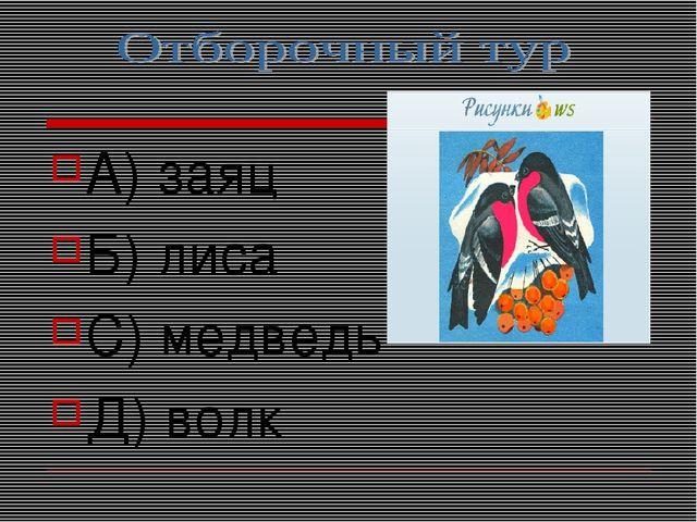 А) заяц Б) лиса С) медведь Д) волк