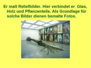 Er malt Reliefbilder. Hier verbindet er Glas, Holz und Pflanzenteile. Als Gru