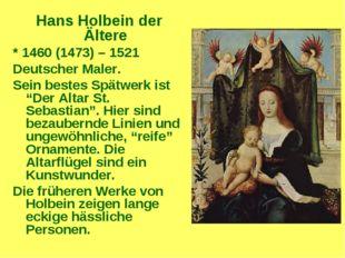 Hans Holbein der Ältere * 1460 (1473) – 1521 Deutscher Maler. Sein bestes Spä