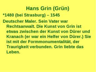 Hans Grin (Grün) *1480 (bei Strasburg) – 1545 Deutscher Maler. Sein Vater war