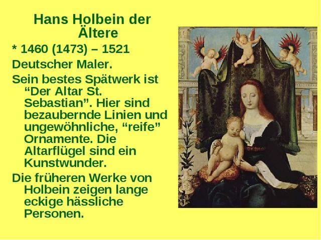 Hans Holbein der Ältere * 1460 (1473) – 1521 Deutscher Maler. Sein bestes Spä...