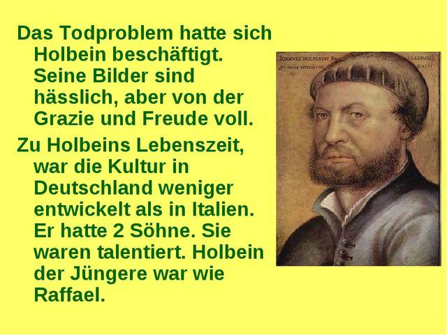 Das Todproblem hatte sich Holbein beschäftigt. Seine Bilder sind hässlich, ab...