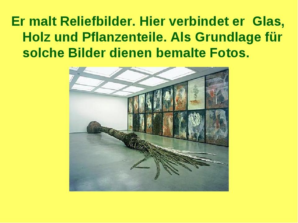 Er malt Reliefbilder. Hier verbindet er Glas, Holz und Pflanzenteile. Als Gru...