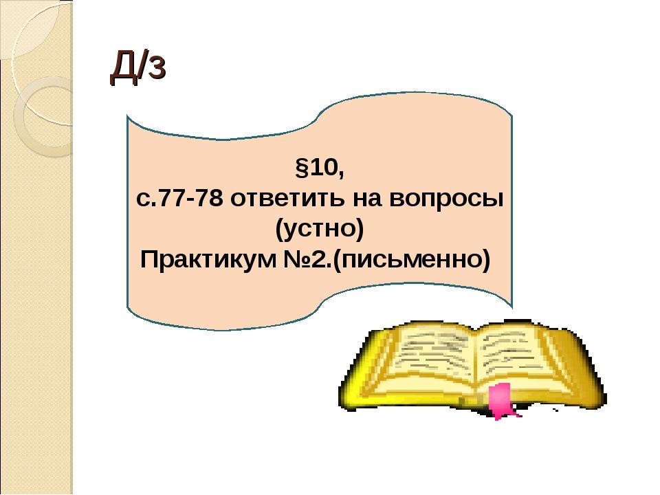 Д/з §10, с.77-78 ответить на вопросы (устно) Практикум №2.(письменно)