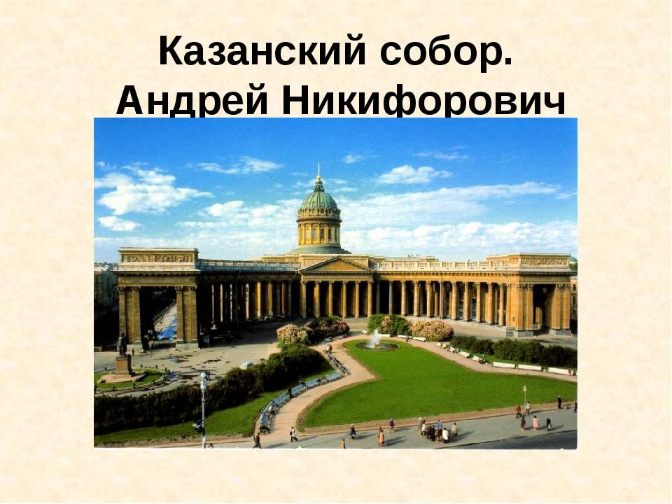 Казанский собор. Андрей Никифорович Воронихин.