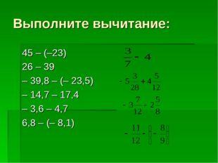 Выполните вычитание: 45 – (–23) 26 – 39 – 39,8 – (– 23,5) – 14,7 – 17,4 – 3,6