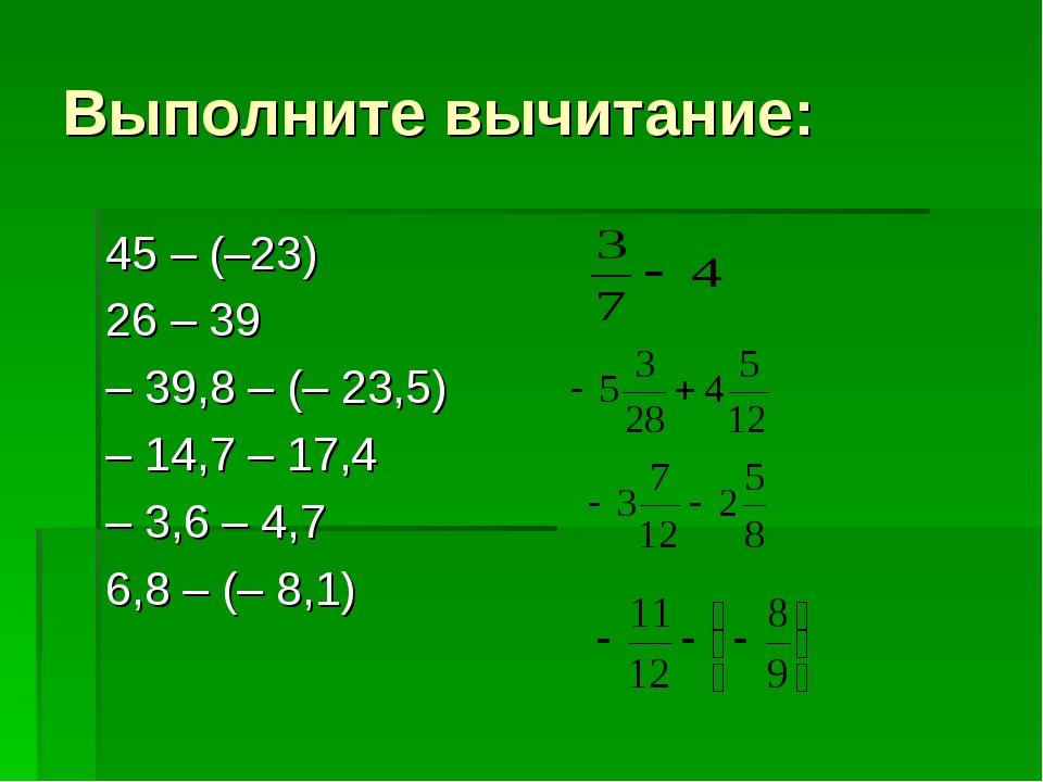 Выполните вычитание: 45 – (–23) 26 – 39 – 39,8 – (– 23,5) – 14,7 – 17,4 – 3,6...