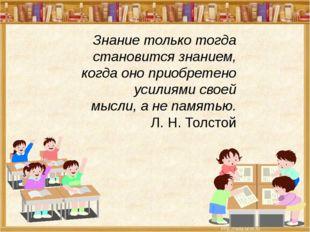 Знание только тогда становится знанием, когда оно приобретено усилиями своей