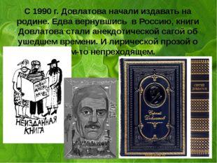 а С 1990 г. Довлатова начали издавать на родине. Едва вернувшись в Россию, к