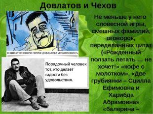 Довлатов и Чехов Не меньше у него словесной игры, смешных фамилий, оговорок,