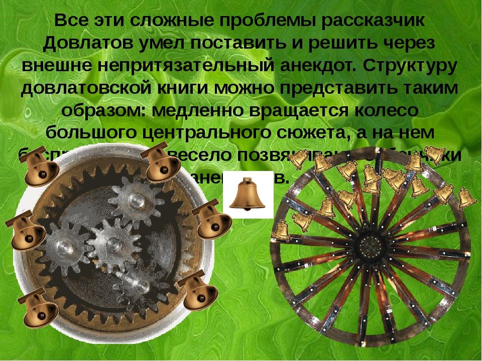 а Все эти сложные проблемы рассказчик Довлатов умел поставить и решить через...