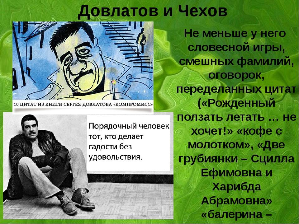 Довлатов и Чехов Не меньше у него словесной игры, смешных фамилий, оговорок,...