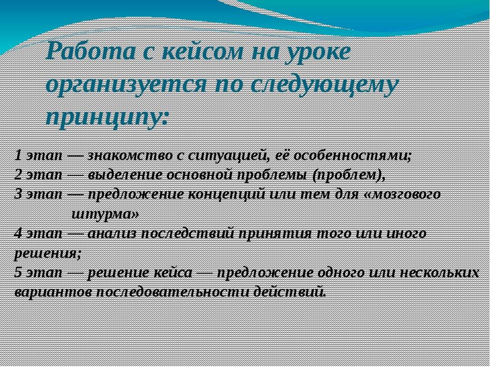 Работа с кейсом на уроке организуется по следующему принципу: 1 этап — знаком...