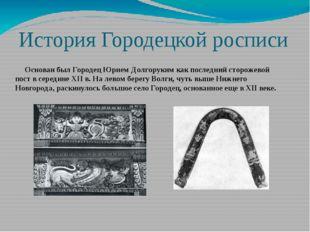 История Городецкой росписи Основан был Городец Юрием Долгоруким как последний