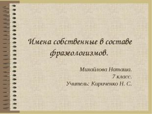 Имена собственные в составе фразеологизмов. Михайлова Наташа. 7 класс. Учител