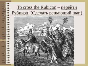 To cross the Rubicon – перейти Рубикон. (Сделать решающий шаг.)