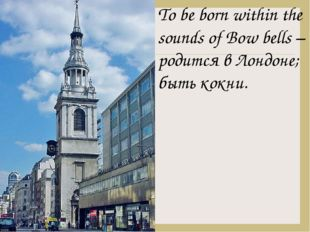 To be born within the sounds of Bow bells – родится в Лондоне; быть кокни.