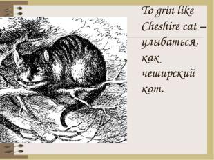 To grin like Cheshire cat – улыбаться, как чеширский кот.