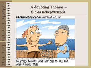 A doubting Thomas – Фома неверующий.