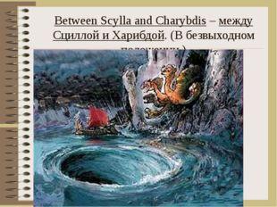 Between Scylla and Charybdis – между Сциллой и Харибдой. (В безвыходном полож