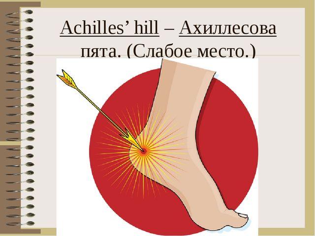 Achilles' hill – Ахиллесова пята. (Слабое место.)