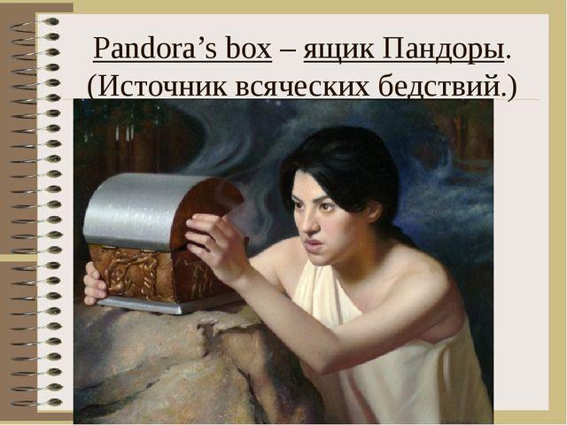 Pandora's box – ящик Пандоры. (Источник всяческих бедствий.)