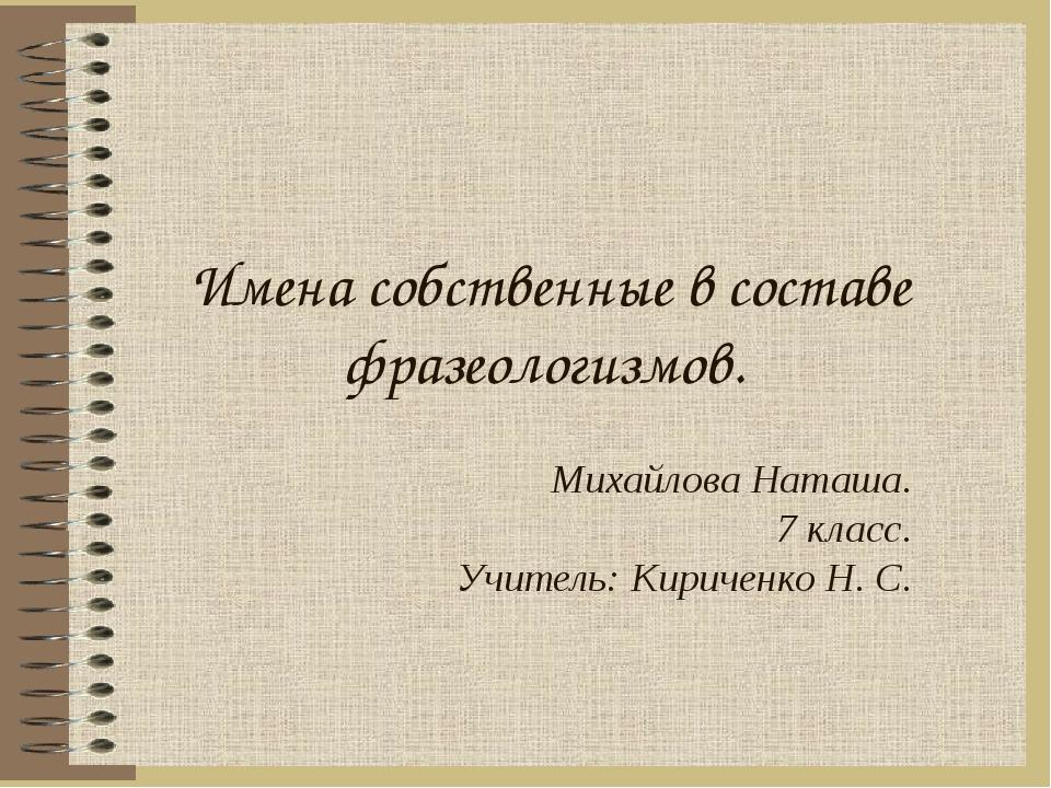 Имена собственные в составе фразеологизмов. Михайлова Наташа. 7 класс. Учител...
