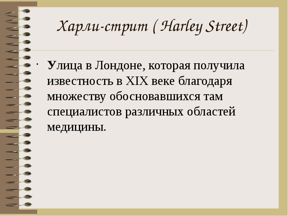 Харли-стрит(Harley Street) Улица вЛондоне, которая получила известность в...