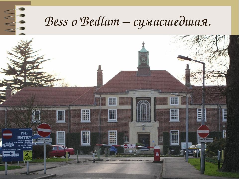 Bess o'Bedlam – сумасшедшая.