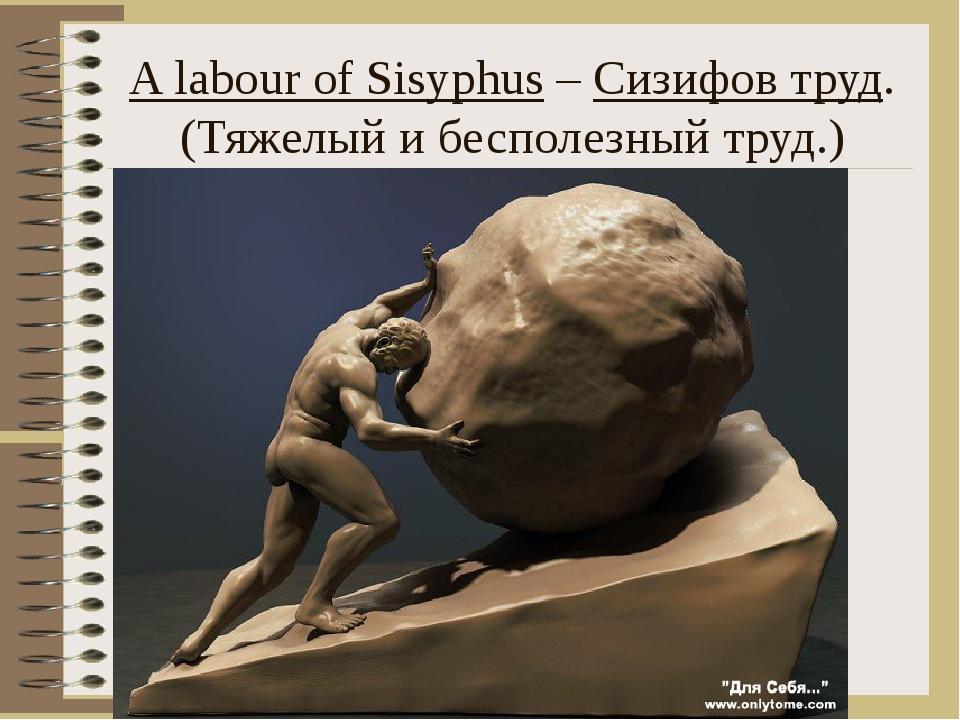 A labour of Sisyphus – Сизифов труд. (Тяжелый и бесполезный труд.)