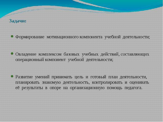 Задачи: Формирование мотивационного компонента учебной деятельности; Овладени...