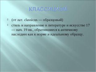 (от лат. classicus — образцовый) стиль и направление в литературе и искусстве