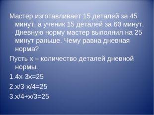 Мастер изготавливает 15 деталей за 45 минут, а ученик 15 деталей за 60 минут.