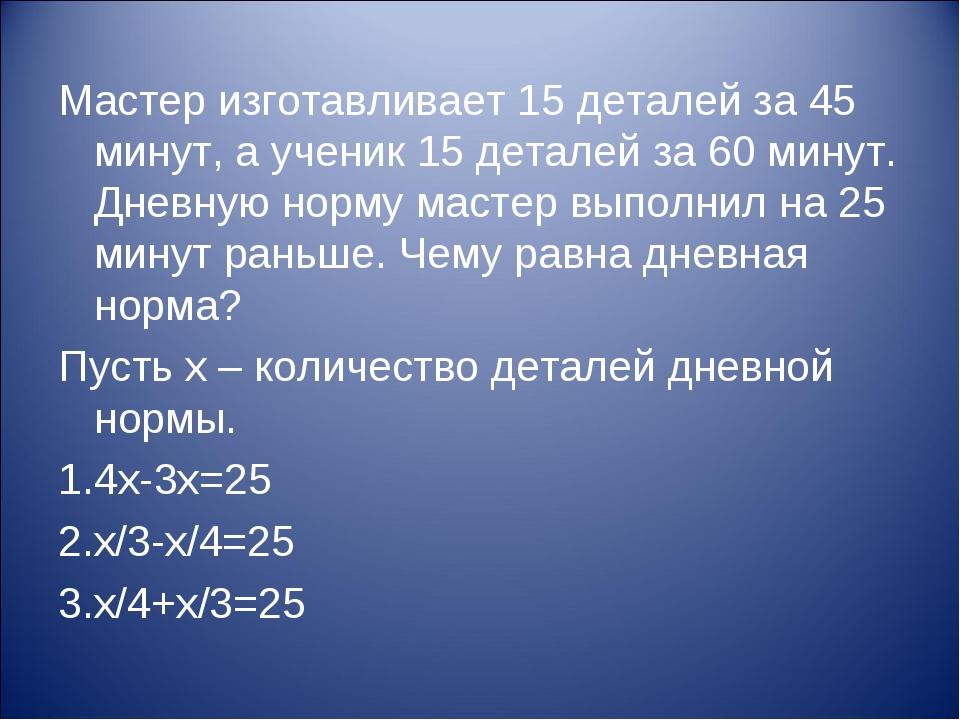 Мастер изготавливает 15 деталей за 45 минут, а ученик 15 деталей за 60 минут....