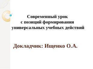 Докладчик: Ищенко О.А. Современный урок с позиций формирования универсальных