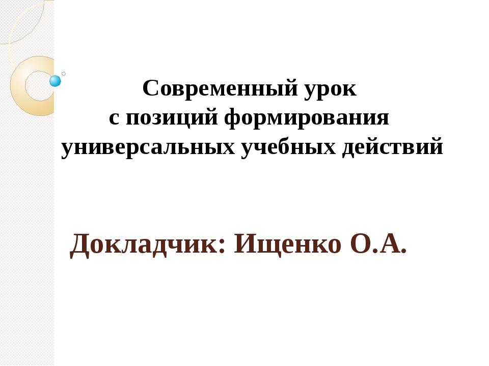 Докладчик: Ищенко О.А. Современный урок с позиций формирования универсальных...