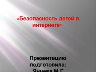 «Безопасность детей в интернете» Презентацию подготовила: Янчева М.Г.