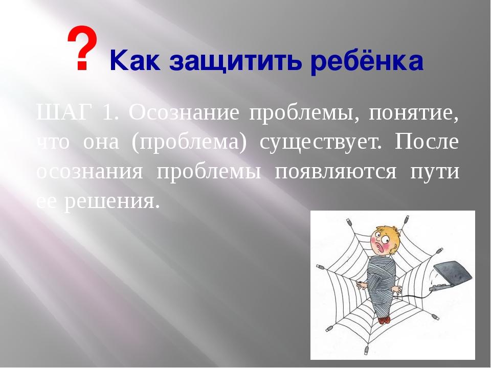 ШАГ 1. Осознание проблемы, понятие, что она (проблема) существует. После осоз...