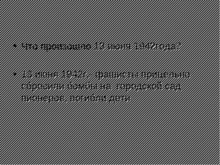 Что произошло 13 июня 1942года? 13 июня 1942г.- фашисты прицельно сбросили бо