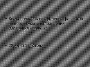 Когда началось наступление фашистов на воронежском направлении.(Операция «Бля
