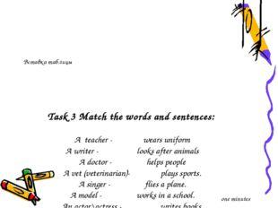 Task 3 Match the words and sentences: A teacher - wears uniform A writer - l