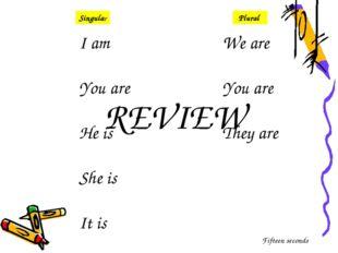 I am You are He is She is It is We are You are They are Singular Plural REVIE