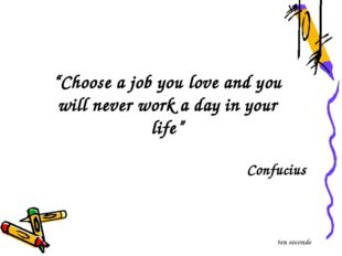 """Choose a job you love and you will never work a day in your life"" Confucius"