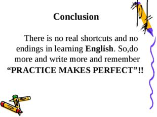 There is no real shortcuts and no endings in learning Еnglish. So,do more an