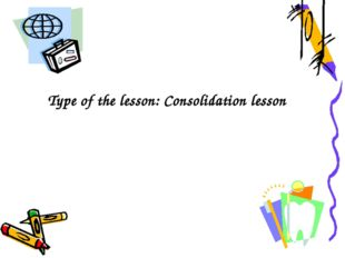 Type of the lesson: Consolidation lesson