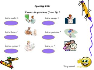 Speaking drill: Answer the questions, Yes or No ? Is it a teacher ? Yes, it i