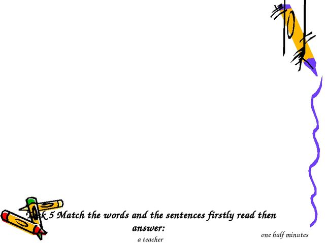Task 5 Match the words and the sentences firstly read then answer: a tеacher...