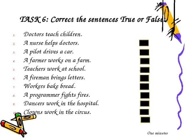 TASK 6: Correct the sentences True or False: Doctors teach children. A nurse...