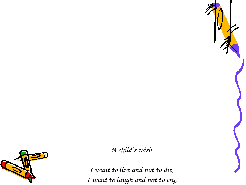 A child`s wish I want to live and not to die, I want to laugh and not to cry,...