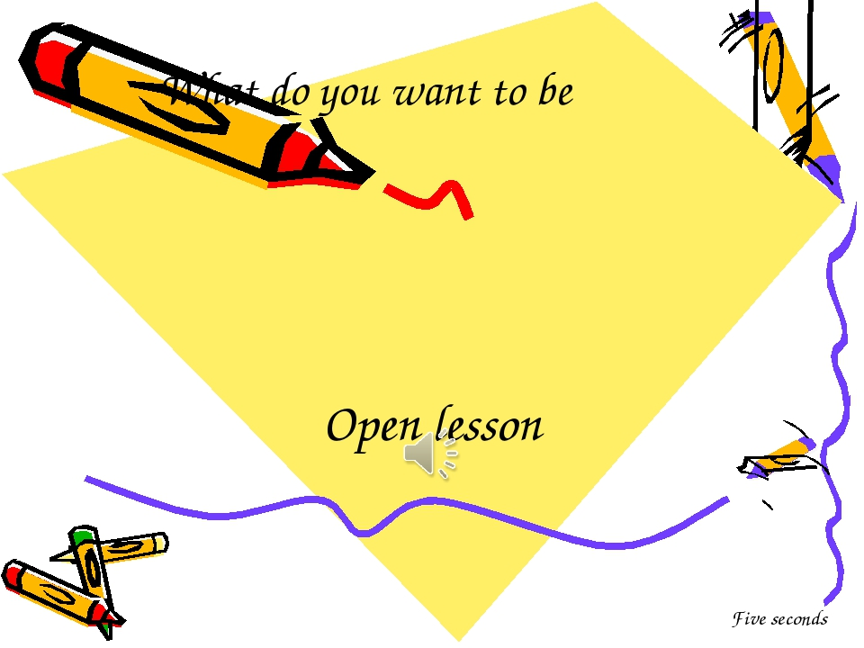 What do you want to be Open lesson Five seconds